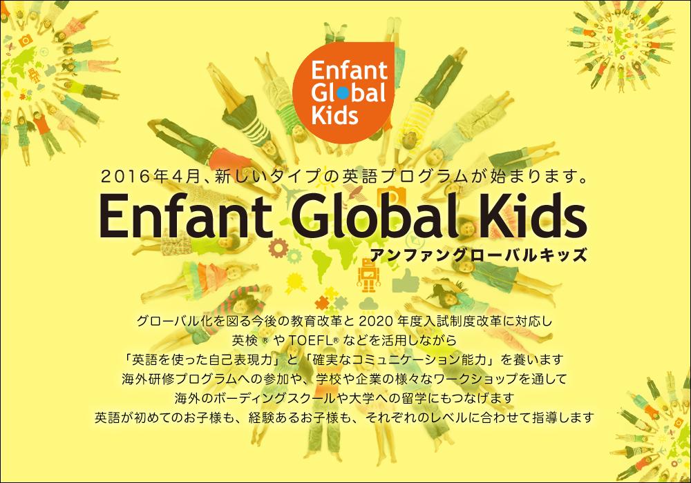 2016年4月、新しいタイプの英語プログラムが始まります。「アンファングローバルキッズ」グローバル化を図る今後の教育改革と2020年度入試制度改革に対応し英検®やTOEFL®などを活用しながら「英語を使った自己表現力」と「確実なコミュニケーション能力」を養います海外研修プログラムへの参加や、学校や企業の様々なワークショップを通して海外のボーディングスクールや大学への留学にもつなげます英語が初めてのお子様も、経験あるお子様も、それぞれのレベルに合わせて指導します