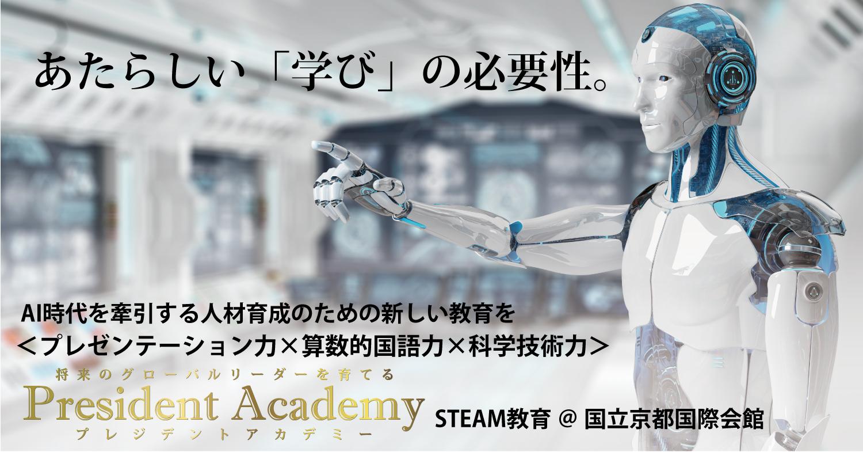 〈プレジデント・アカデミー〉AI時代を牽引する人材育成のための新しい教育を〈プレゼンテーション力×算数的国語力×科学技術力〉 STEAM教育@国立京都国際会館